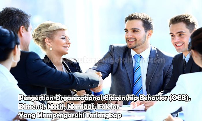 Pengertian Organizational Citizenship Behavior (OCB), Dimensi, Motif, Manfaat, Faktor Yang Mempengaruhi