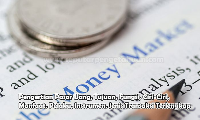 Pengertian Pasar Uang, Tujuan, Fungsi, Ciri-Ciri, Manfaat, Pelaku, Instrumen, Jenis Transaksi