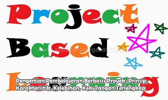 Pengertian Pembelajaran Berbasis Proyek, Prinsip, Karakteristik, Kelebihan, Kekurangan