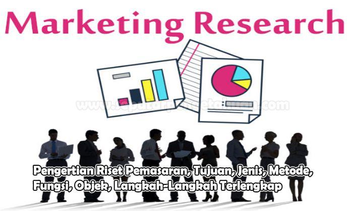 Pengertian Riset Pemasaran, Tujuan, Jenis, Metode, Fungsi, Objek, Langkah-Langkah