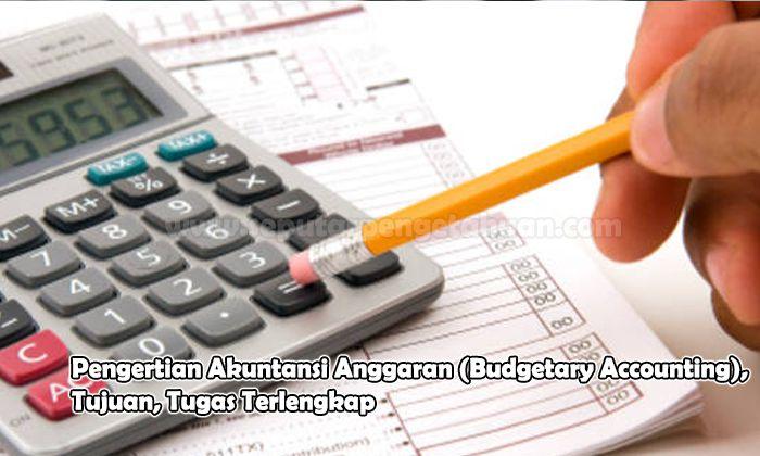 Pengertian Akuntansi Anggaran (Budgetary Accounting), Tujuan, Tugas