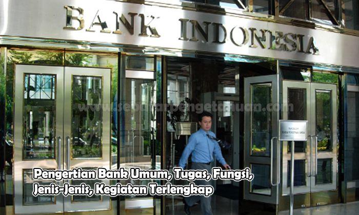Pengertian Bank Umum, Tugas, Fungsi, Jenis-Jenis, Kegiatan