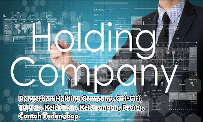 Pengertian Holding Company, Ciri-Ciri, Tujuan, Kelebihan, Kekurangan, Proses, Contoh