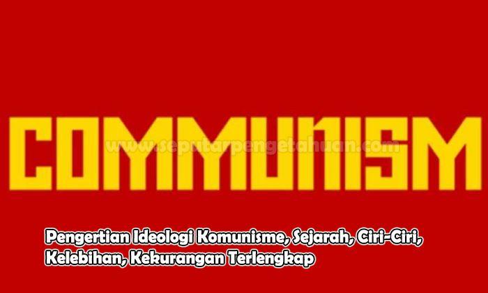 Pengertian Ideologi Komunisme, Sejarah, Ciri-Ciri, Kelebihan, Kekurangan