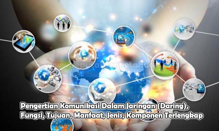 Pengertian Komunikasi Dalam Jaringan (Daring), Fungsi, Tujuan, Manfaat, Jenis, Komponen