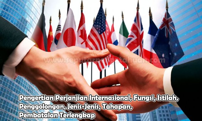 Pengertian Perjanjian Internasional, Fungsi, Istilah, Penggolongan, Jenis-Jenis, Tahapan, Pembatalan