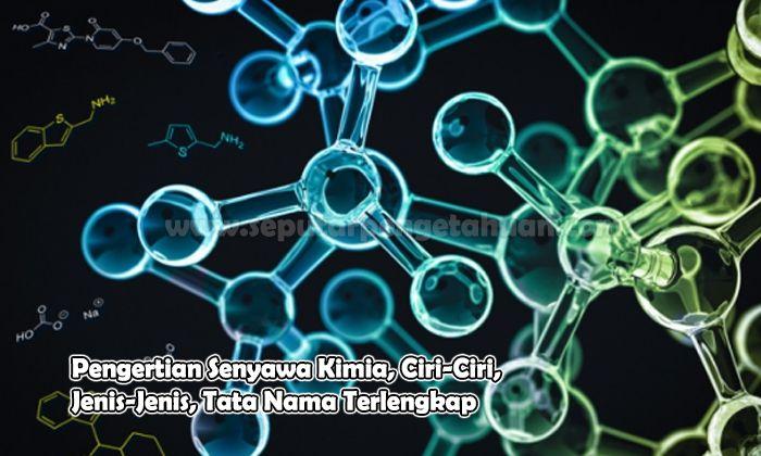 Pengertian Senyawa Kimia, Ciri-Ciri, Jenis-Jenis, Tata Nama