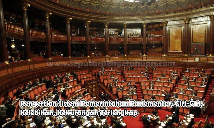 Pengertian Sistem Pemerintahan Parlementer, Ciri-Ciri, Kelebihan, Kekurangan