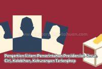 Pengertian Sistem Pemerintahan Presidensial, Unsur, Ciri, Kelebihan, Kekurangan