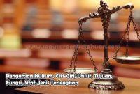 Pengertian Hukum, Ciri-Ciri, Unsur, Tujuan, Fungsi, Sifat, Jenis