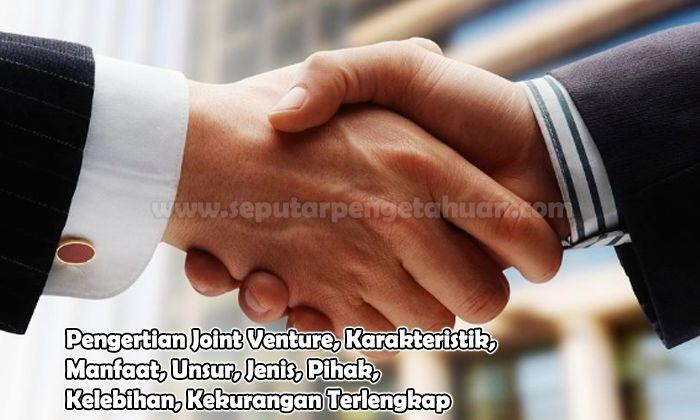 Pengertian Joint Venture, Karakteristik, Manfaat, Unsur, Jenis, Pihak, Kelebihan, Kekurangan