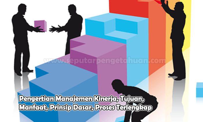 Pengertian Manajemen Kinerja, Tujuan, Manfaat, Prinsip Dasar, Proses