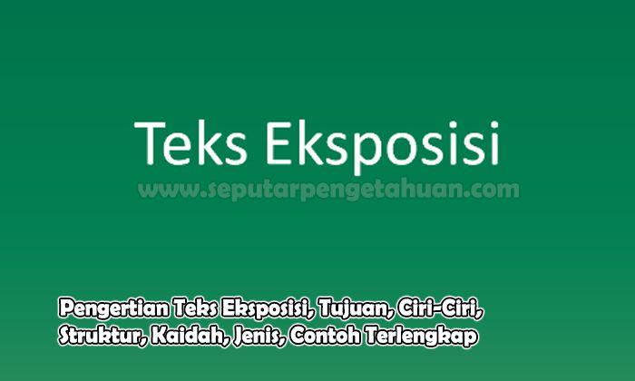 Pengertian Teks Eksposisi, Tujuan, Ciri-Ciri, Struktur, Kaidah, Jenis, Contoh