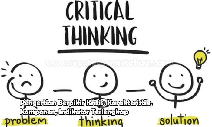 Pengertian Berpikir Kritis, Karakteristik, Komponen, Indikator