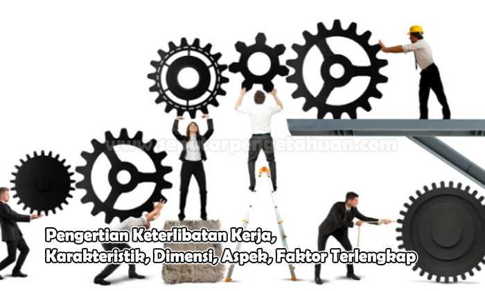 Pengertian Keterlibatan Kerja, Karakteristik, Dimensi, Aspek, Faktor