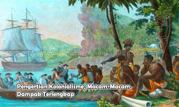 Pengertian Kolonialisme, Macam-Macam, Dampak