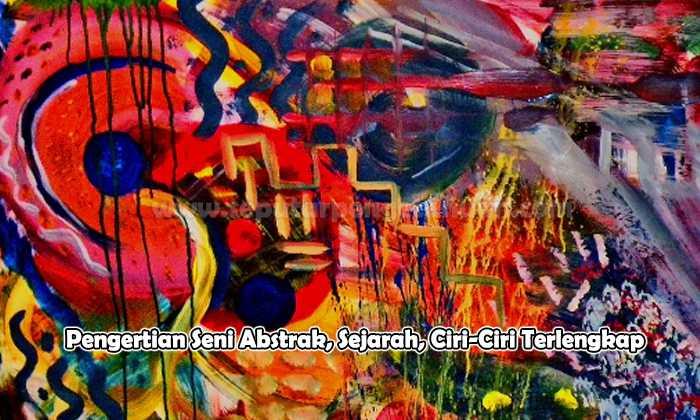 Pengertian Seni Abstrak, Sejarah, Ciri-Ciri