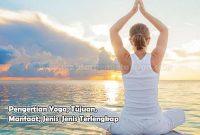 Pengertian Yoga, Tujuan, Manfaat, Jenis-Jenis