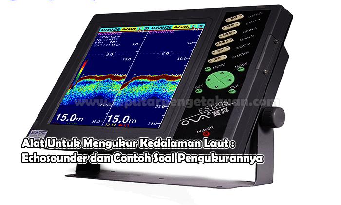 Alat Untuk Mengukur Kedalaman Laut : Echosounder dan Contoh Soal Pengukurannya